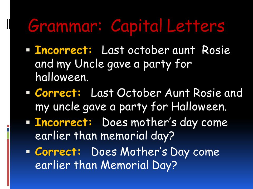 Grammar: Capital Letters Incorrect: Incorrect: Last october aunt Rosie and my Uncle gave a party for halloween.