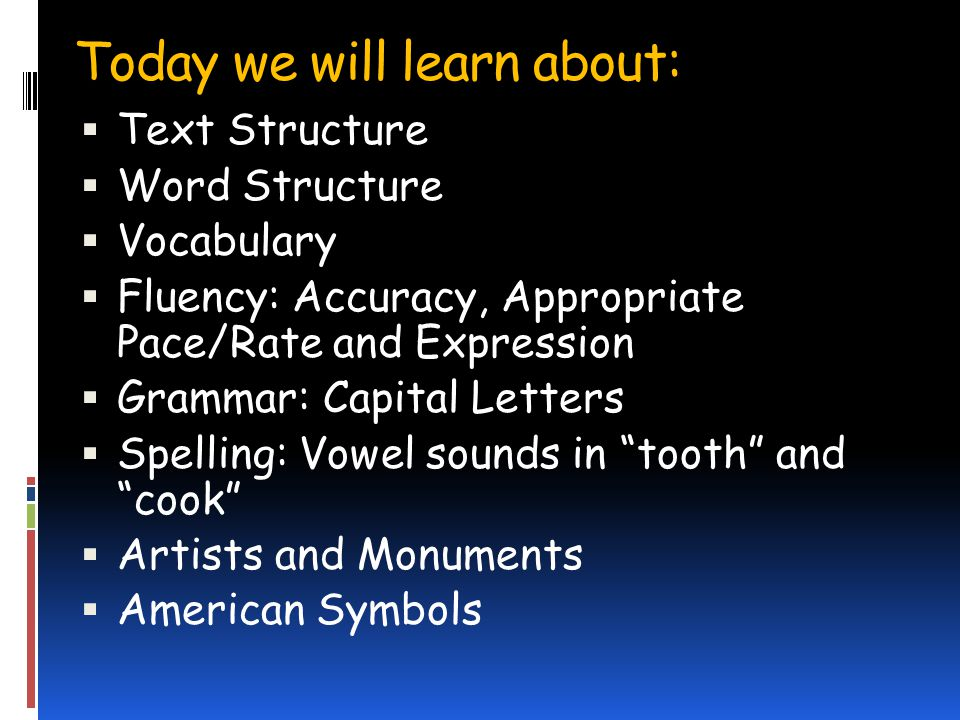 Today we will learn about: Text Structure Word Structure Vocabulary Fluency: Accuracy, Appropriate Pace/Rate and Expression Grammar: Capital Letters Spelling: Vowel sounds in tooth and cook Artists and Monuments American Symbols