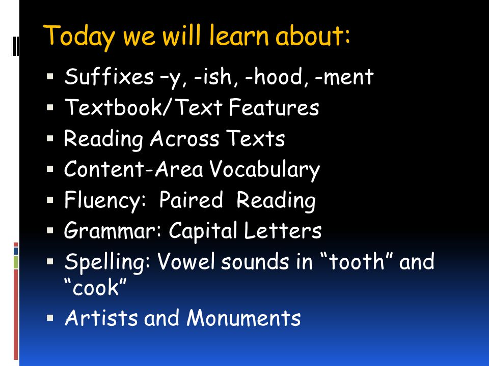 Today we will learn about: Suffixes –y, -ish, -hood, -ment Textbook/Text Features Reading Across Texts Content-Area Vocabulary Fluency: Paired Reading Grammar: Capital Letters Spelling: Vowel sounds in tooth and cook Artists and Monuments