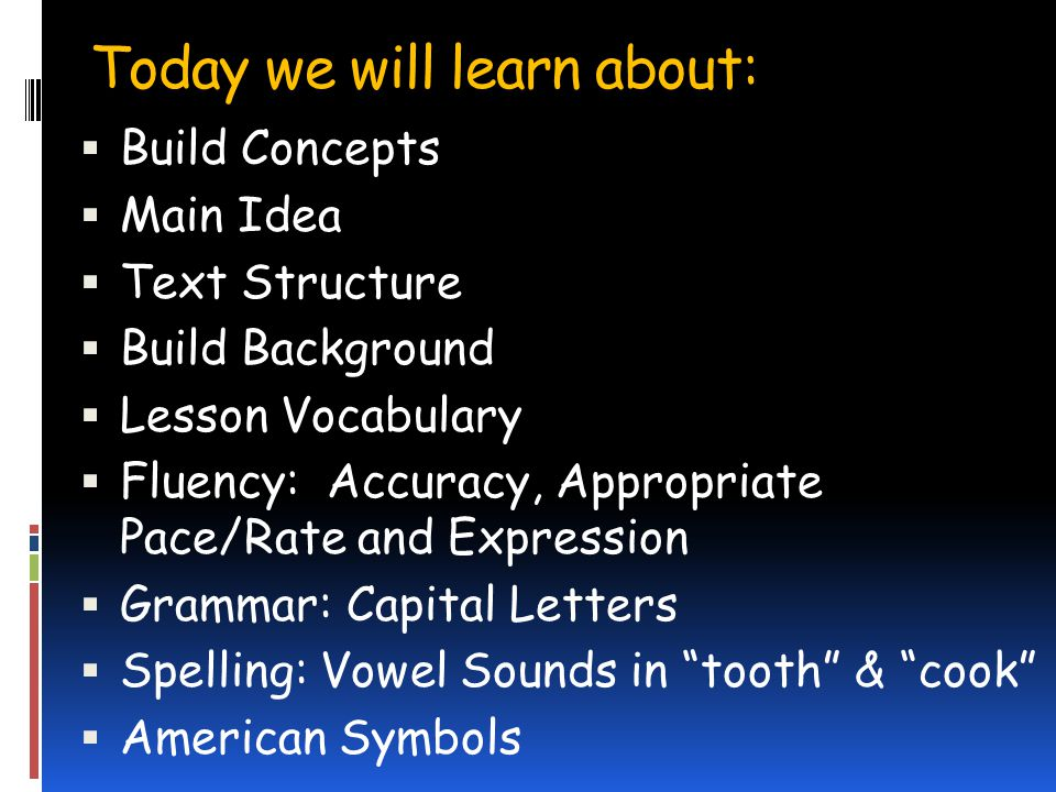 Today we will learn about: Build Concepts Main Idea Text Structure Build Background Lesson Vocabulary Fluency: Accuracy, Appropriate Pace/Rate and Expression Grammar: Capital Letters Spelling: Vowel Sounds in tooth & cook American Symbols
