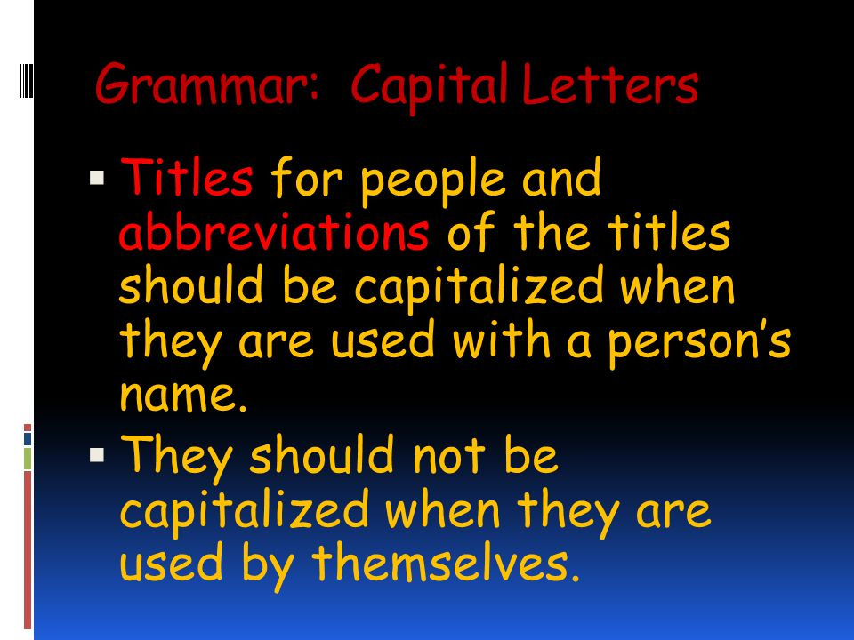 Grammar: Capital Letters Titles for people and abbreviations of the titles should be capitalized when they are used with a persons name.