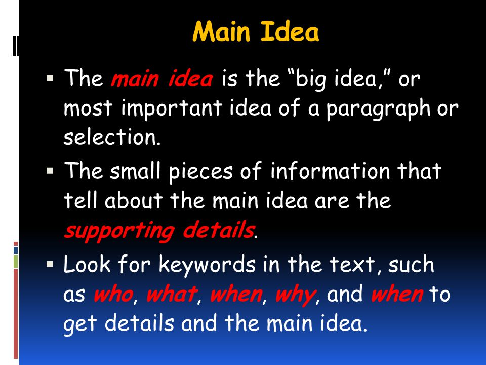Main Idea The main idea is the big idea, or most important idea of a paragraph or selection. The small pieces of information that tell about the main