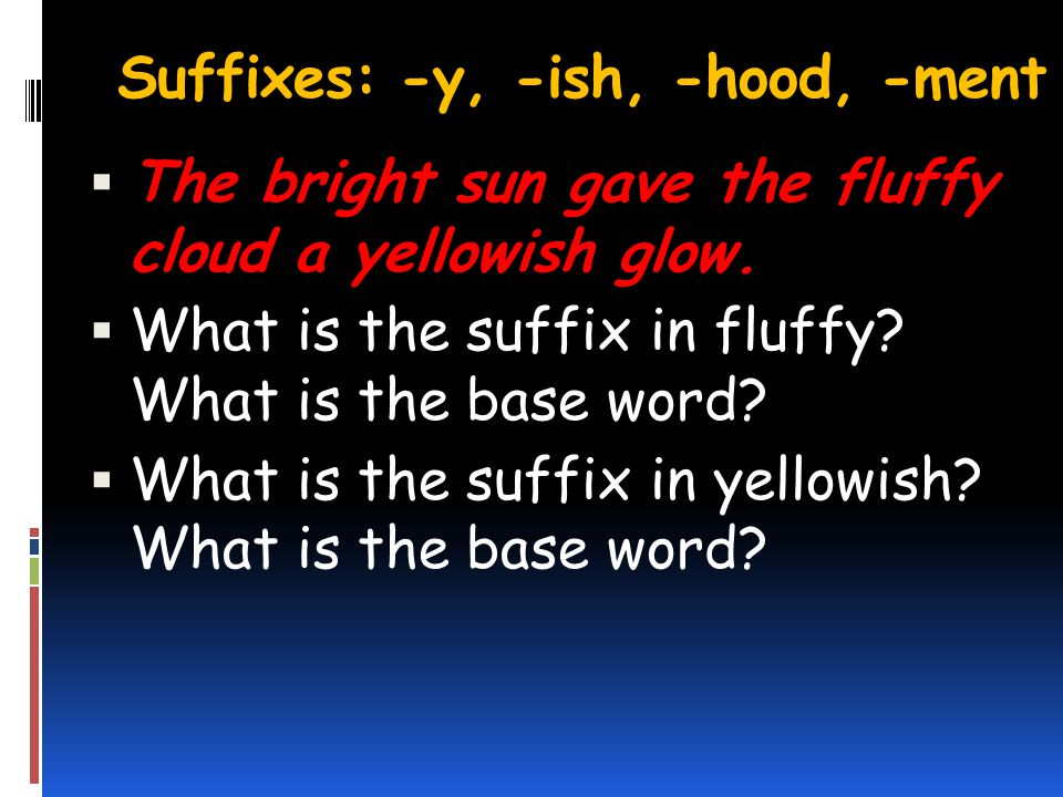 Suffixes: -y, -ish, -hood, -ment The bright sun gave the fluffy cloud a yellowish glow.