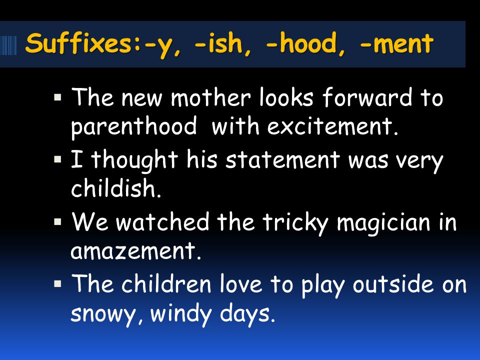 Suffixes:-y, -ish, -hood, -ment The new mother looks forward to parenthood with excitement.