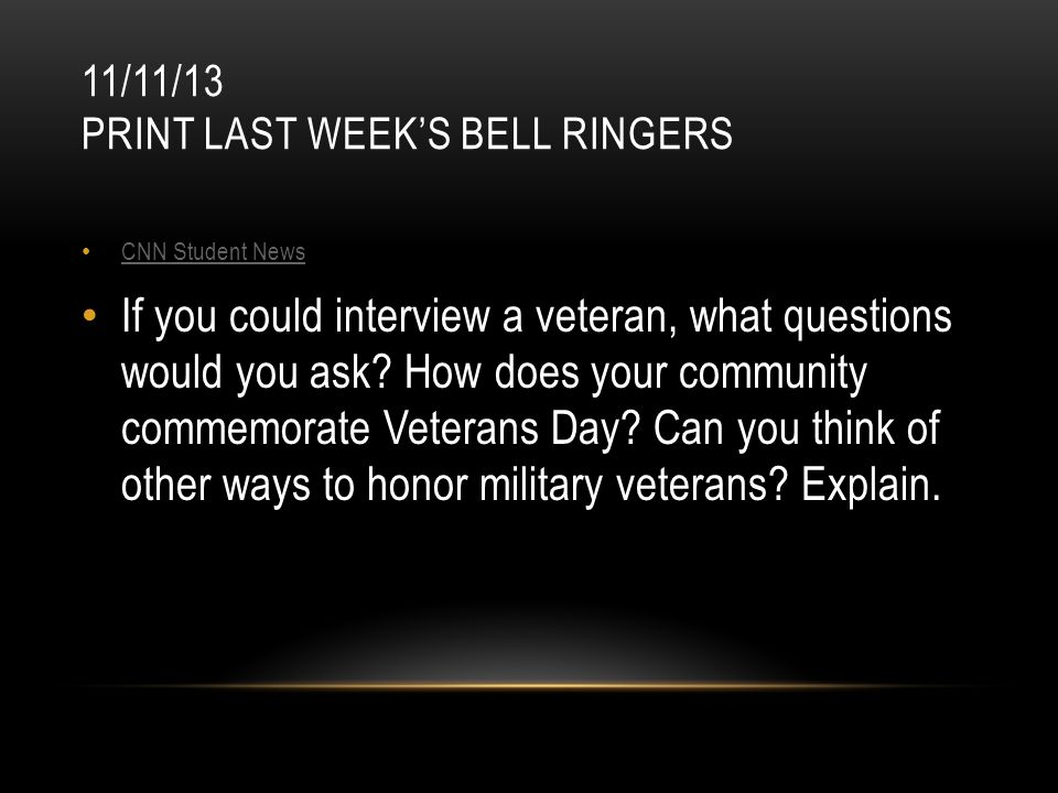 11/11/13 PRINT LAST WEEKS BELL RINGERS CNN Student News If you could interview a veteran, what questions would you ask.