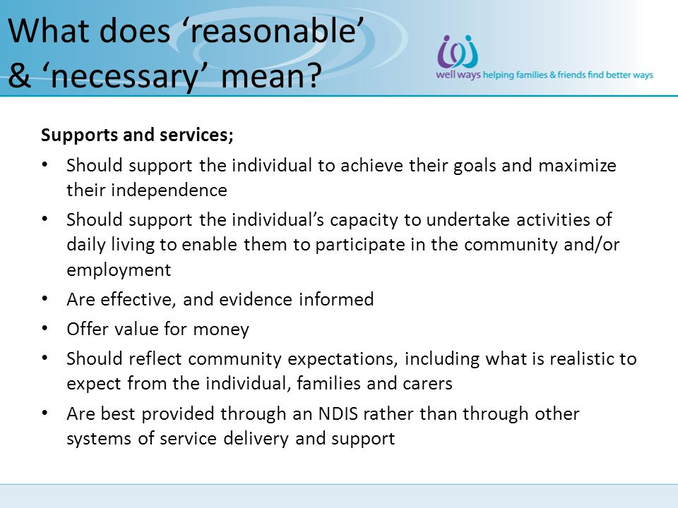 What does reasonable & necessary mean? Supports and services; Should support the individual to achieve their goals and maximize their independence Sho