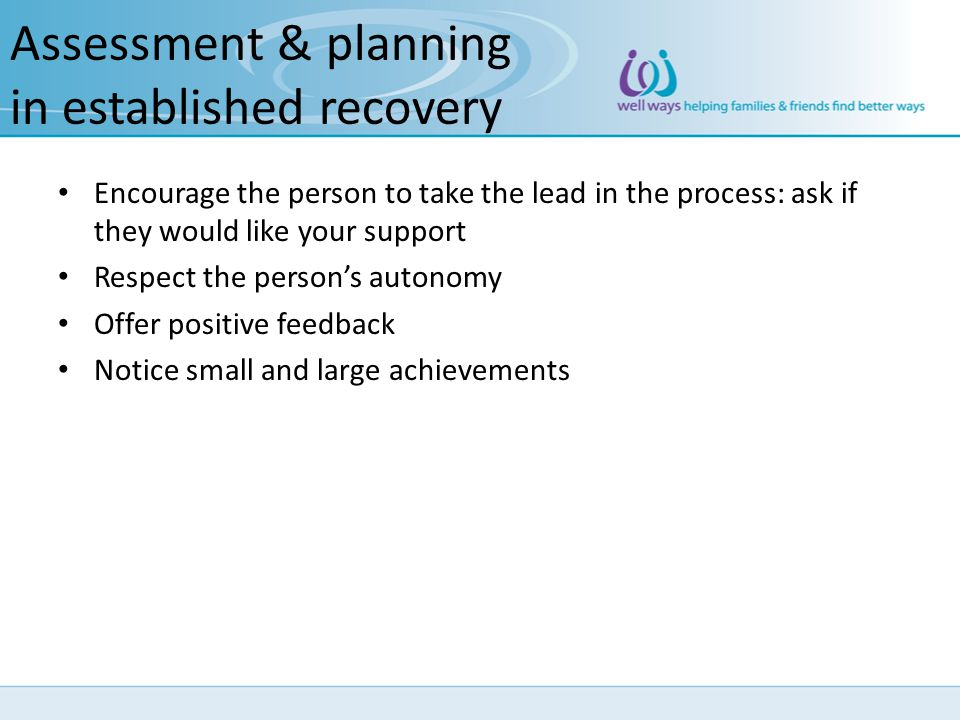 Assessment & planning in established recovery Encourage the person to take the lead in the process: ask if they would like your support Respect the pe
