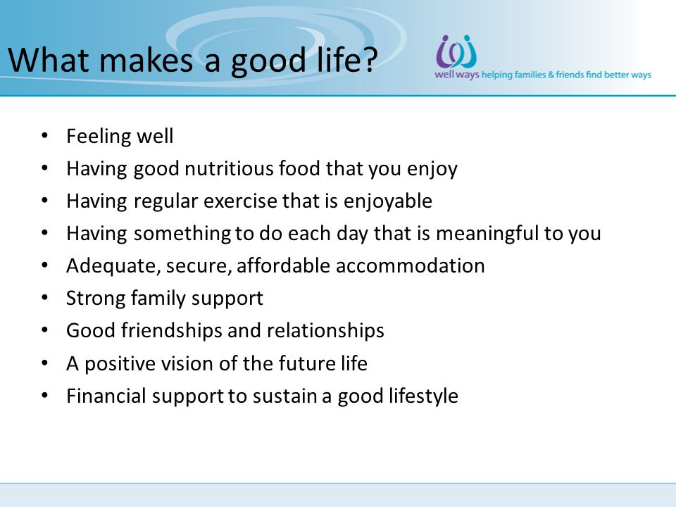 What makes a good life? Feeling well Having good nutritious food that you enjoy Having regular exercise that is enjoyable Having something to do each