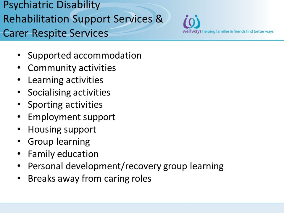 Psychiatric Disability Rehabilitation Support Services & Carer Respite Services Supported accommodation Community activities Learning activities Socia