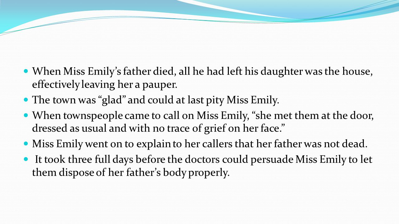 When Miss Emilys father died, all he had left his daughter was the house, effectively leaving her a pauper.