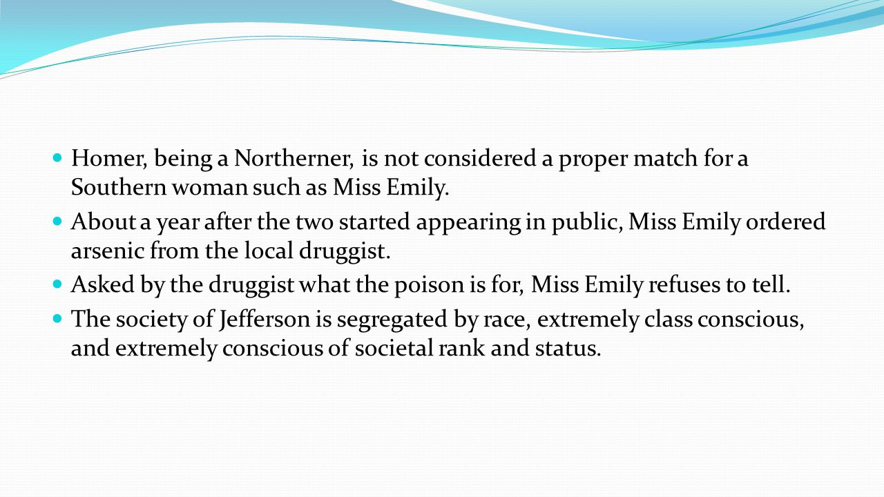 Homer, being a Northerner, is not considered a proper match for a Southern woman such as Miss Emily.