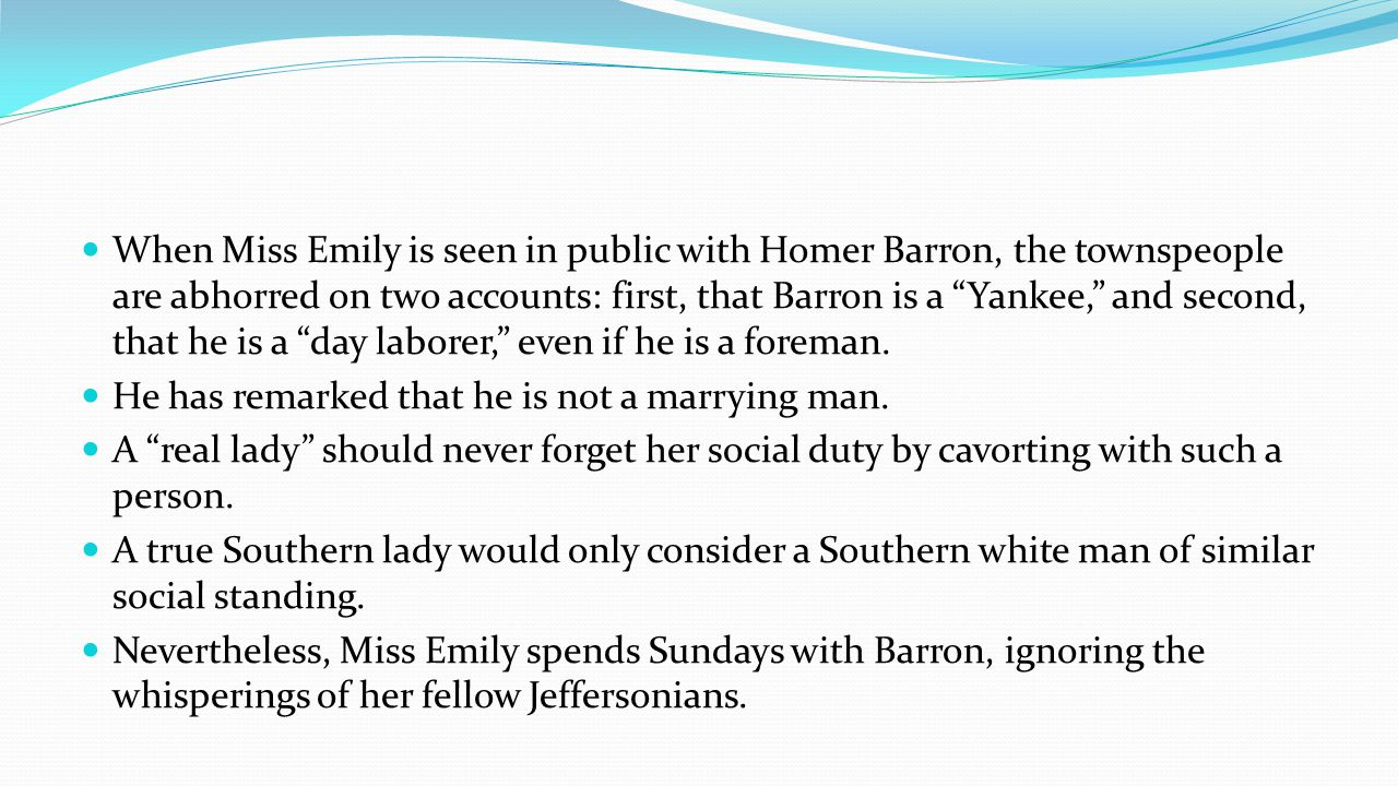 When Miss Emily is seen in public with Homer Barron, the townspeople are abhorred on two accounts: first, that Barron is a Yankee, and second, that he is a day laborer, even if he is a foreman.