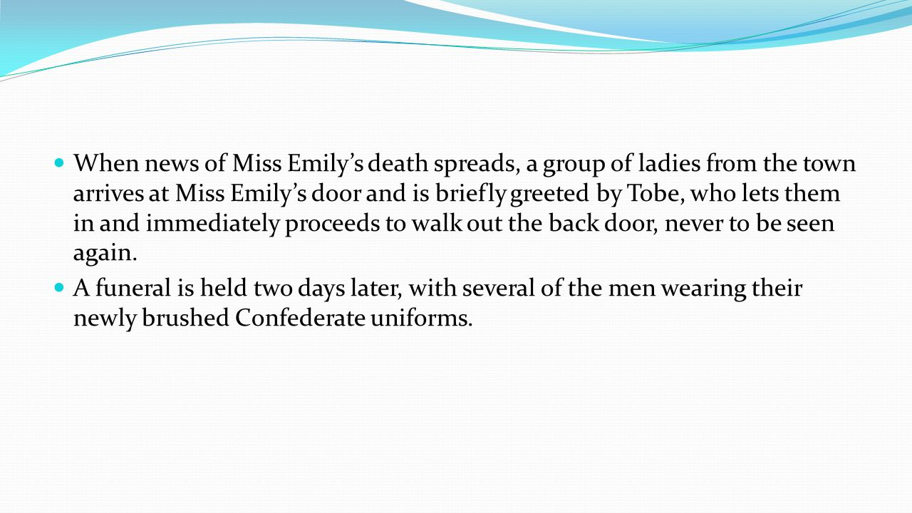 When news of Miss Emilys death spreads, a group of ladies from the town arrives at Miss Emilys door and is briefly greeted by Tobe, who lets them in and immediately proceeds to walk out the back door, never to be seen again.
