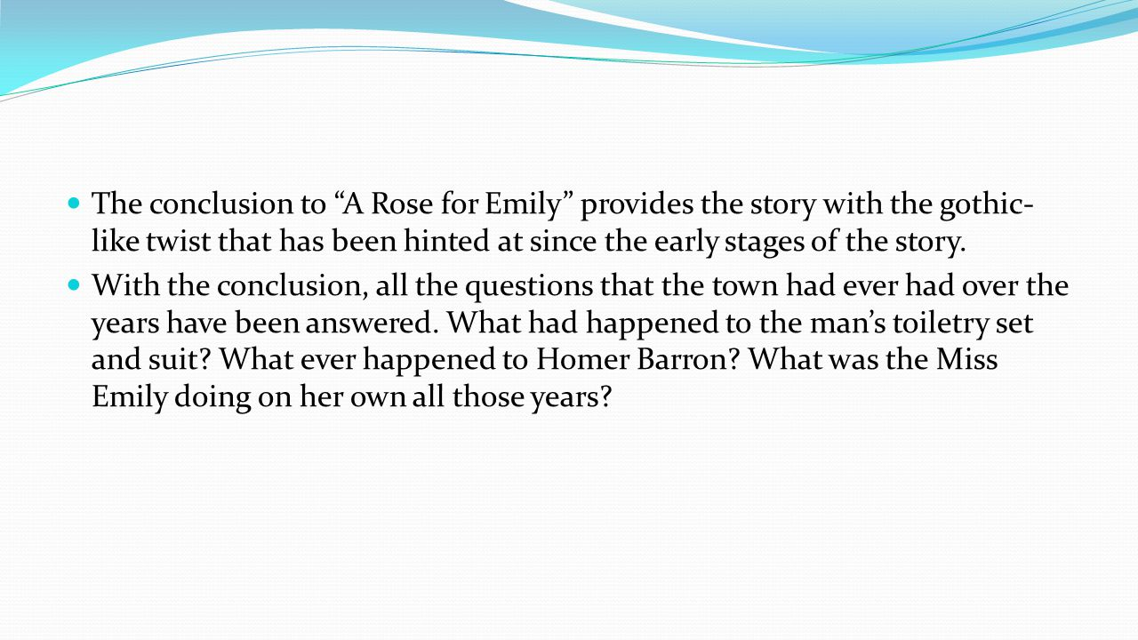 The conclusion to A Rose for Emily provides the story with the gothic- like twist that has been hinted at since the early stages of the story.