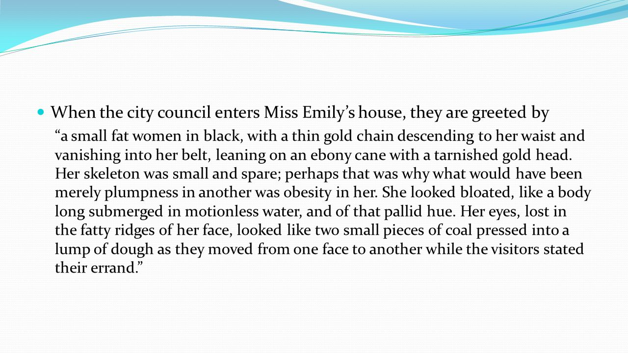 When the city council enters Miss Emilys house, they are greeted by a small fat women in black, with a thin gold chain descending to her waist and vanishing into her belt, leaning on an ebony cane with a tarnished gold head.