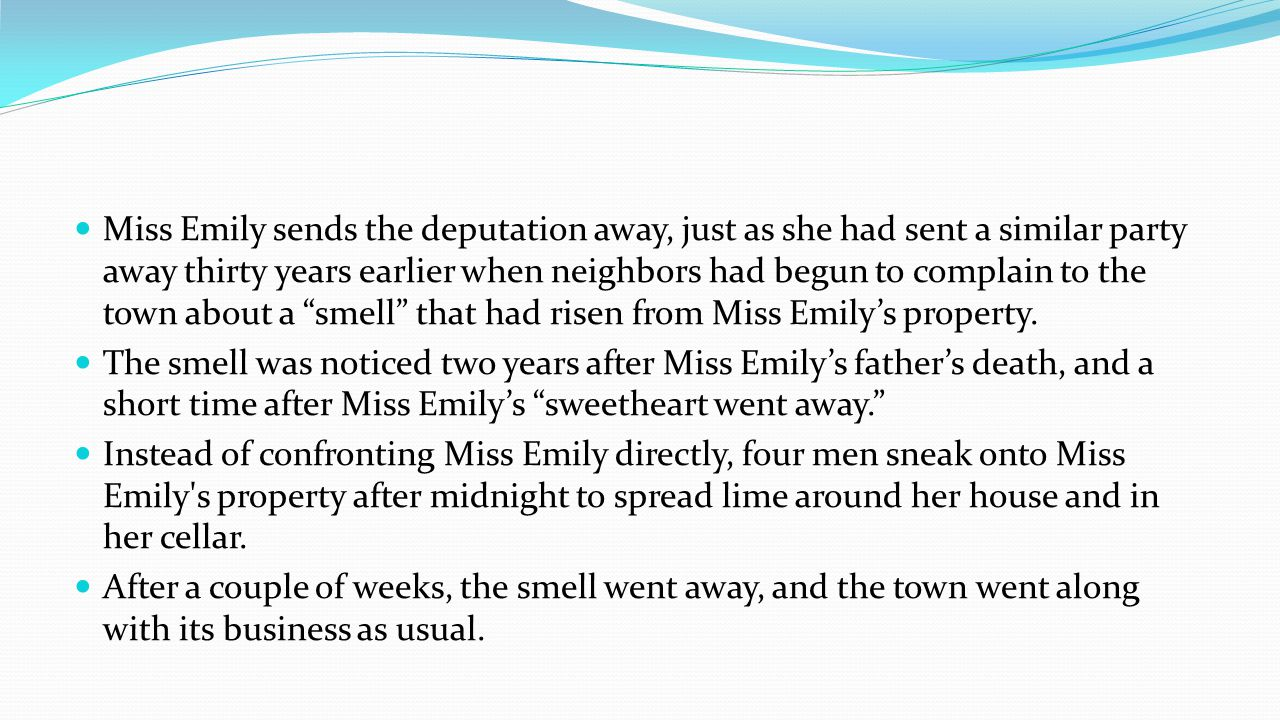 Miss Emily sends the deputation away, just as she had sent a similar party away thirty years earlier when neighbors had begun to complain to the town about a smell that had risen from Miss Emilys property.