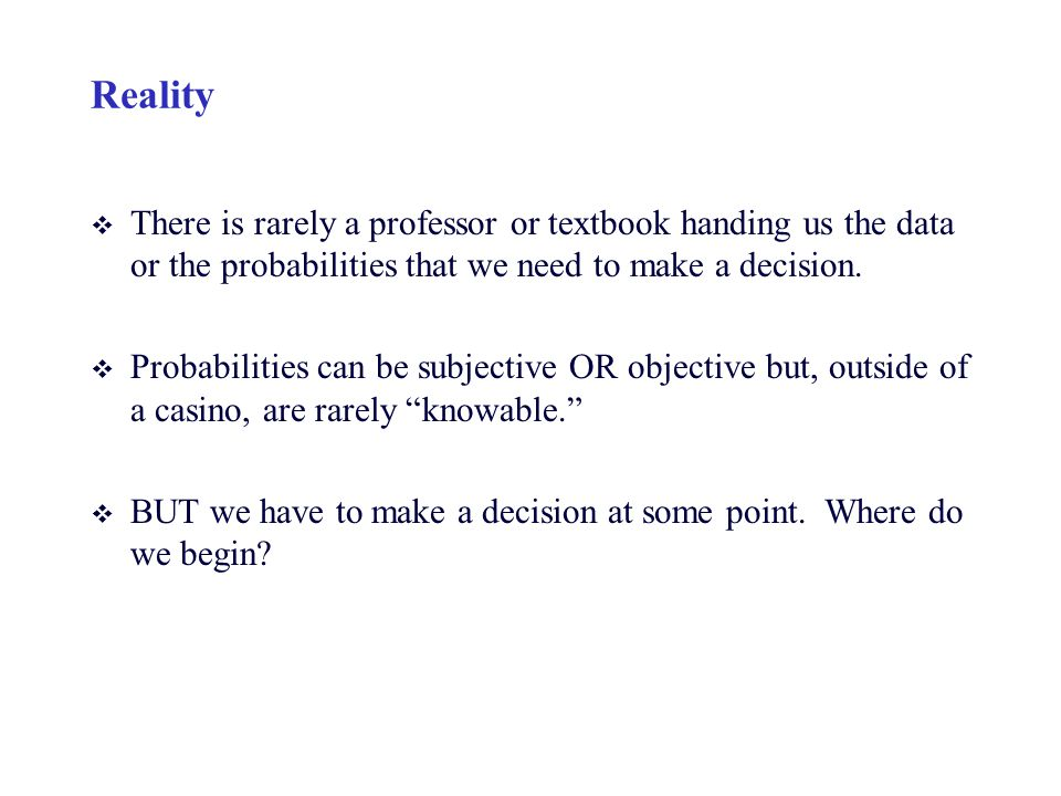 Reality v There is rarely a professor or textbook handing us the data or the probabilities that we need to make a decision. v Probabilities can be sub