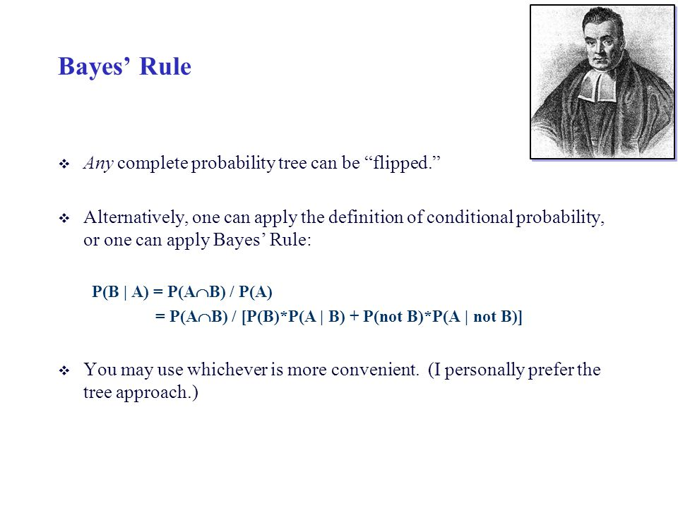 Bayes Rule v Any complete probability tree can be flipped. v Alternatively, one can apply the definition of conditional probability, or one can apply