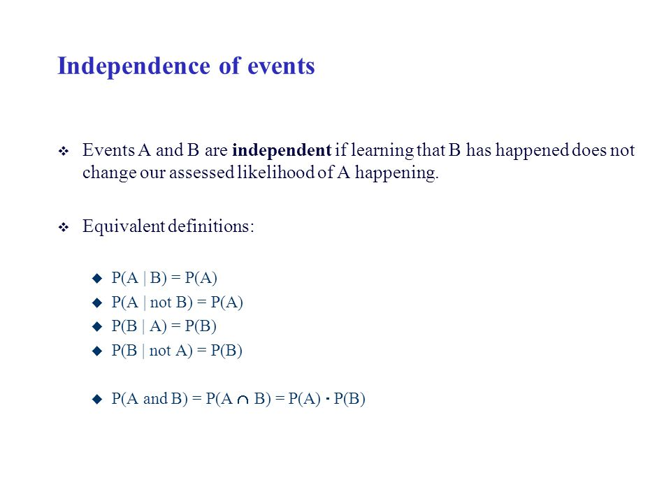 Independence of events v Events A and B are independent if learning that B has happened does not change our assessed likelihood of A happening. v Equi