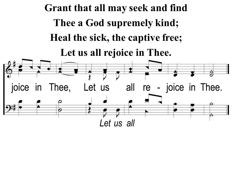 Grant that all may seek and find Thee a God supremely kind; Heal the sick, the captive free; Let us all rejoice in Thee.