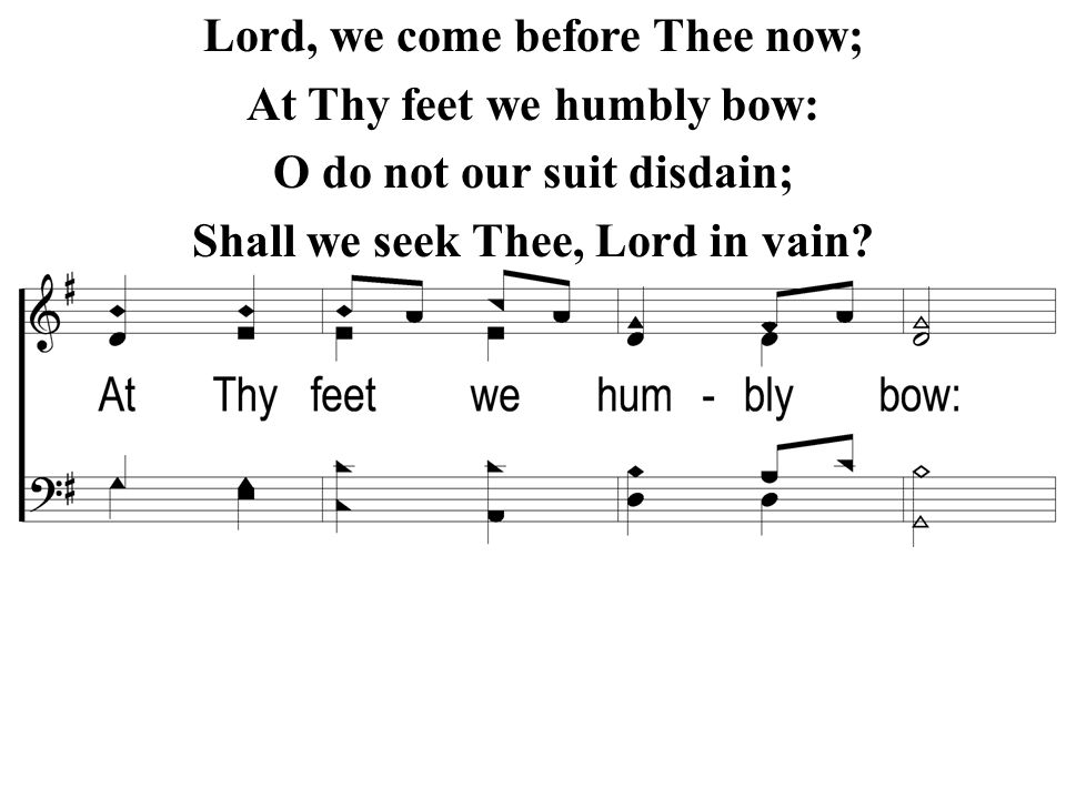 Lord, we come before Thee now; At Thy feet we humbly bow: O do not our suit disdain; Shall we seek Thee, Lord in vain?