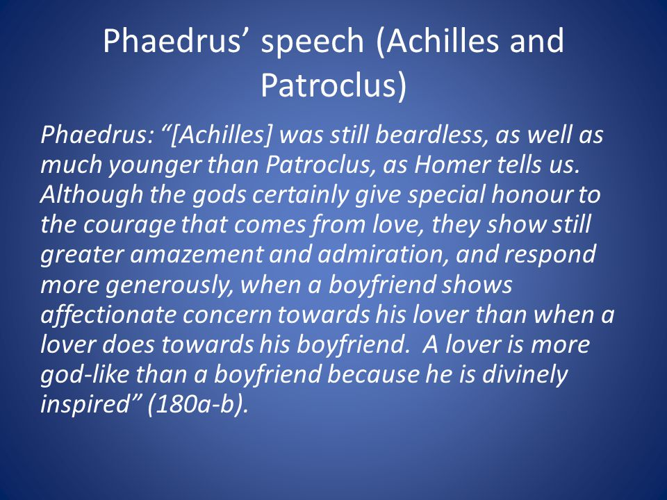 Phaedrus speech (Achilles and Patroclus) Phaedrus: [Achilles] was still beardless, as well as much younger than Patroclus, as Homer tells us.