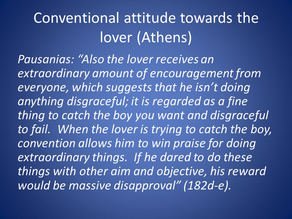 Conventional attitude towards the lover (Athens) Pausanias: Also the lover receives an extraordinary amount of encouragement from everyone, which suggests that he isnt doing anything disgraceful; it is regarded as a fine thing to catch the boy you want and disgraceful to fail.