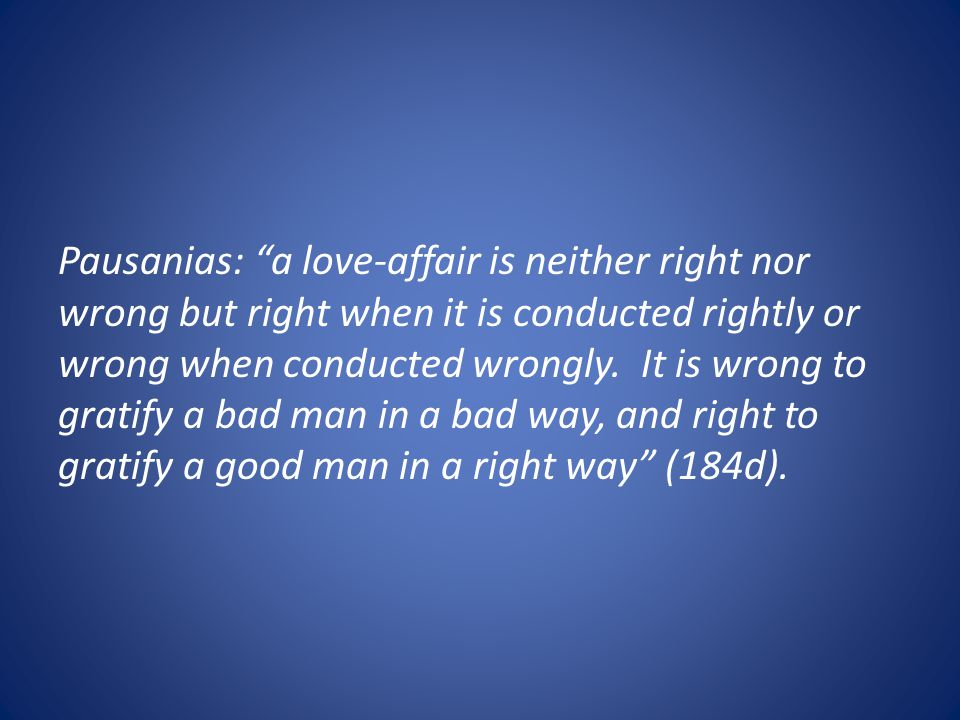 Pausanias: a love-affair is neither right nor wrong but right when it is conducted rightly or wrong when conducted wrongly.