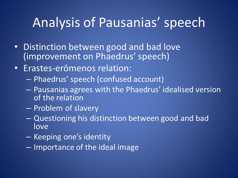 Analysis of Pausanias speech Distinction between good and bad love (improvement on Phaedrus speech) Erastes-erōmenos relation: – Phaedrus speech (confused account) – Pausanias agrees with the Phaedrus idealised version of the relation – Problem of slavery – Questioning his distinction between good and bad love – Keeping ones identity – Importance of the ideal image