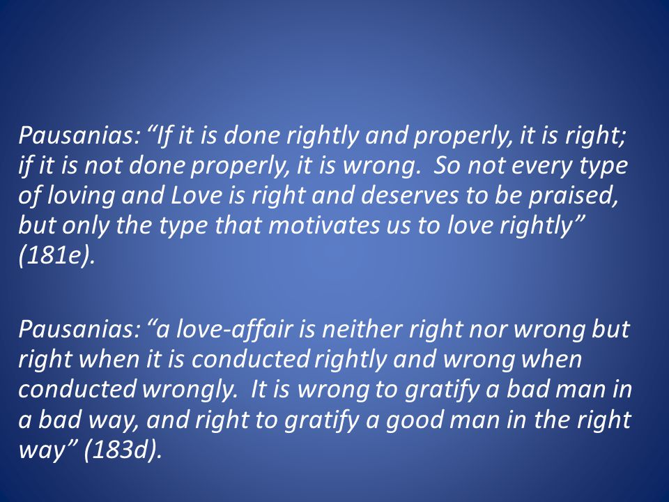 Pausanias: If it is done rightly and properly, it is right; if it is not done properly, it is wrong.