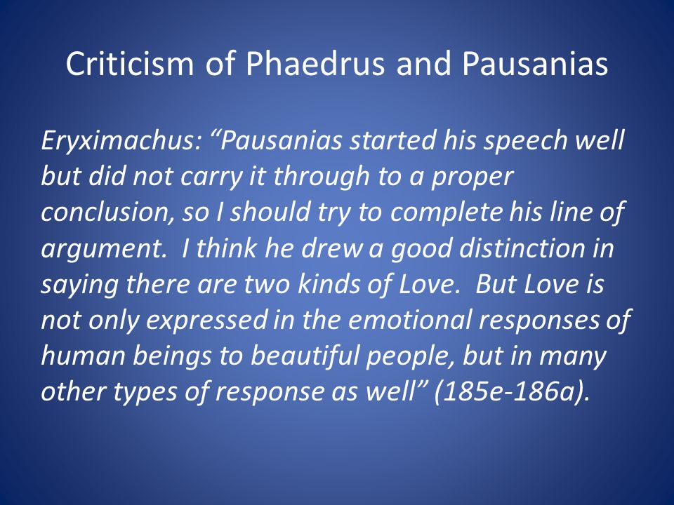 Criticism of Phaedrus and Pausanias Eryximachus: Pausanias started his speech well but did not carry it through to a proper conclusion, so I should try to complete his line of argument.