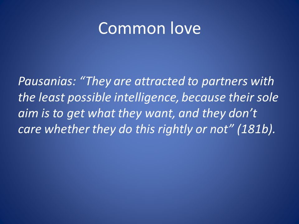 Common love Pausanias: They are attracted to partners with the least possible intelligence, because their sole aim is to get what they want, and they dont care whether they do this rightly or not (181b).