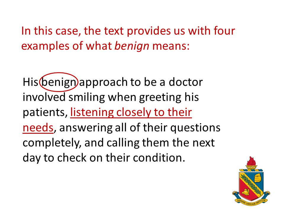 In this case, the text provides us with four examples of what benign means: His benign approach to be a doctor involved smiling when greeting his pati