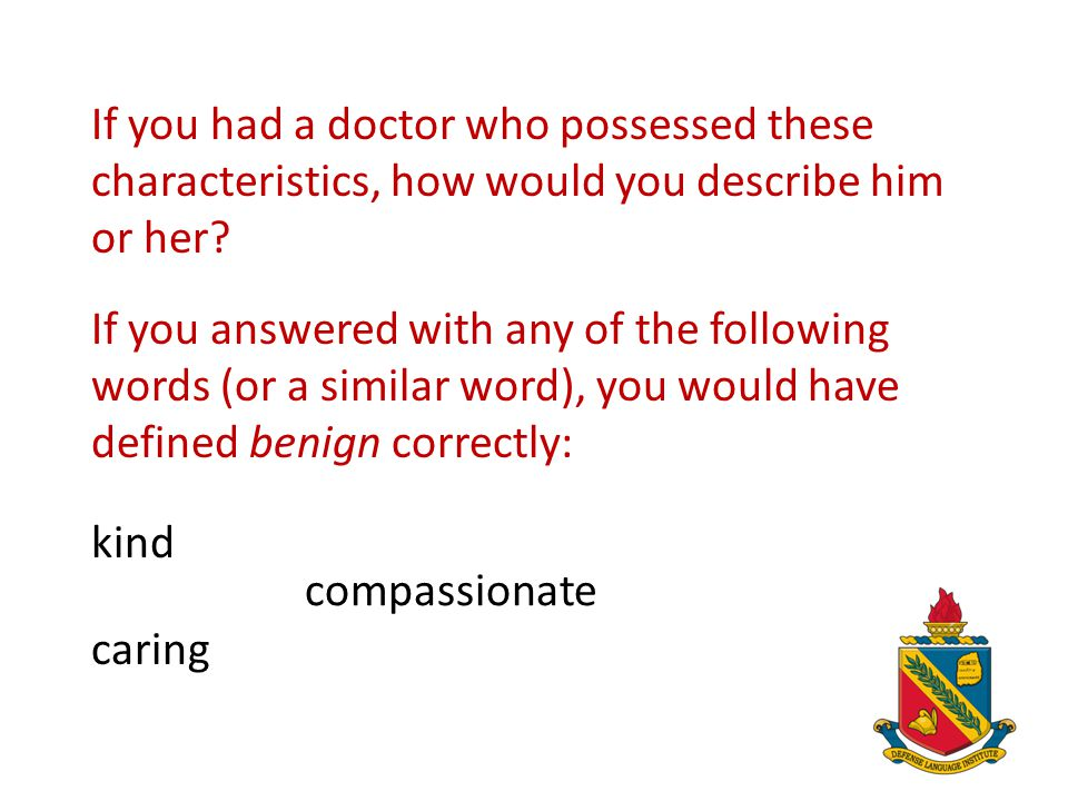 In this case, the text provides us with four examples of what benign means: His benign approach to be a doctor involved smiling when greeting his patients, listening closely to their needs, answering all of their questions completely, and calling them the next day to check on their condition.