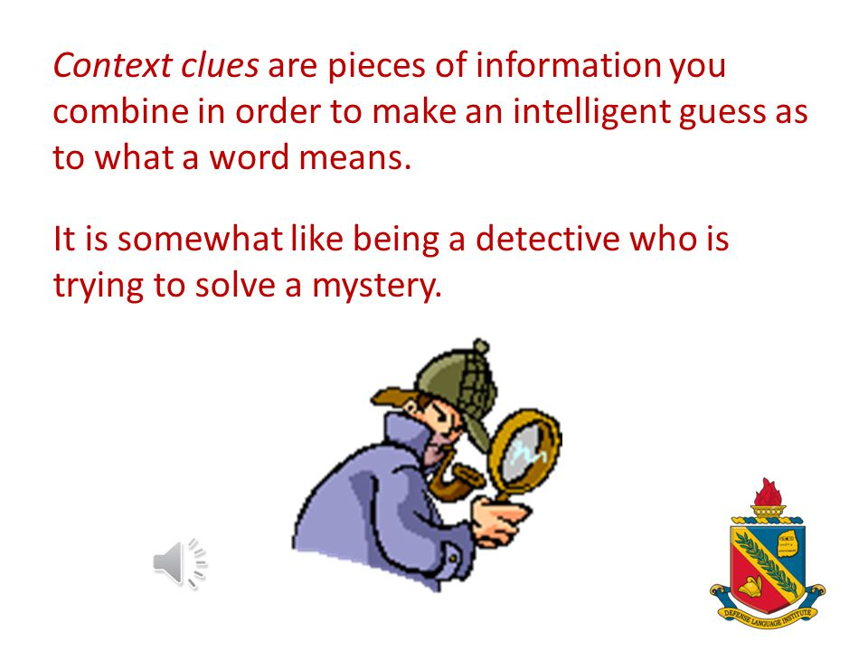 Context clues are pieces of information you combine in order to make an intelligent guess as to what a word means.