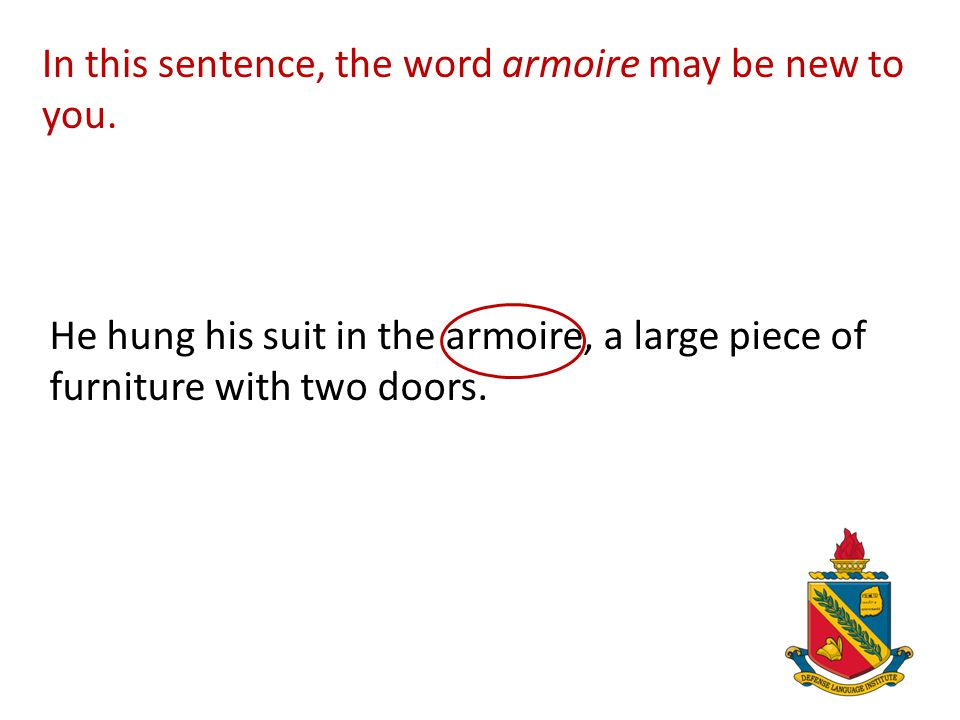 For example, read the following sentence: He hung his suit in the armoire, a large piece of furniture with two doors.