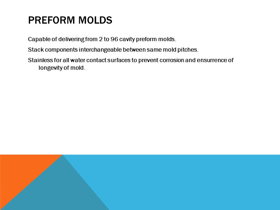 PREFORM MOLDS Capable of delivering from 2 to 96 cavity preform molds.