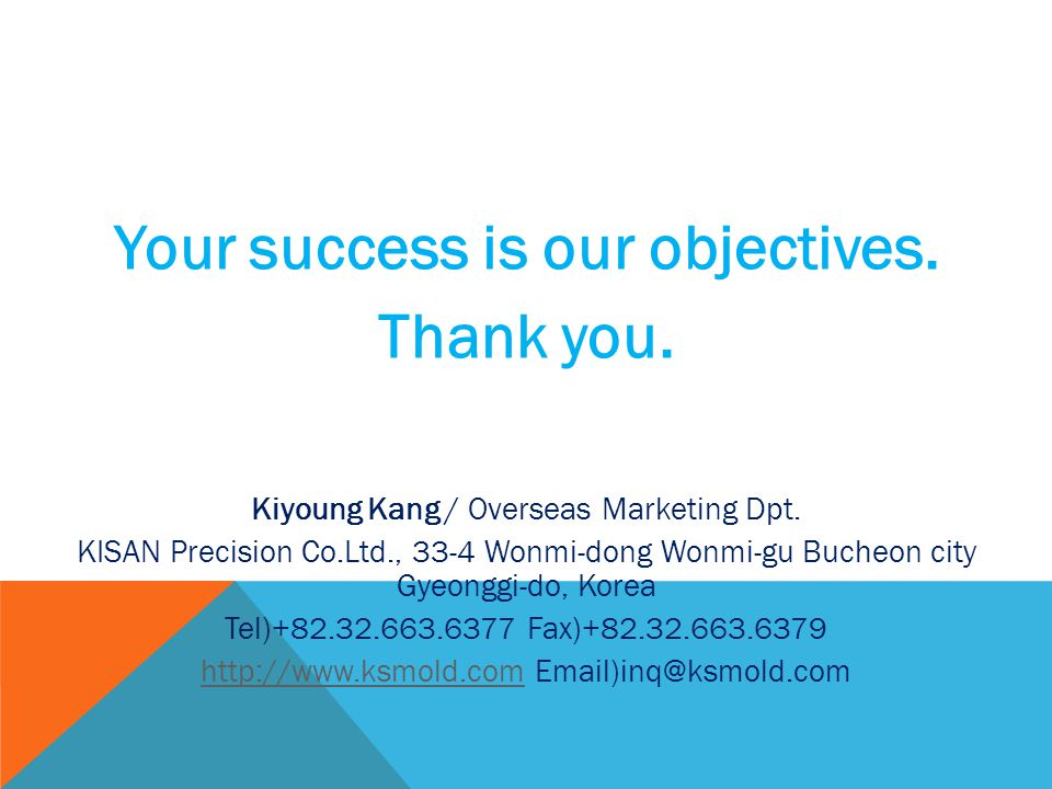 Your success is our objectives. Thank you. Kiyoung Kang / Overseas Marketing Dpt.
