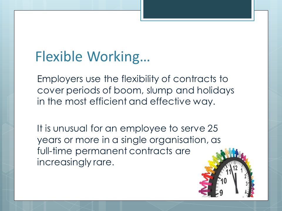 Flexible Working… Employers use the flexibility of contracts to cover periods of boom, slump and holidays in the most efficient and effective way.