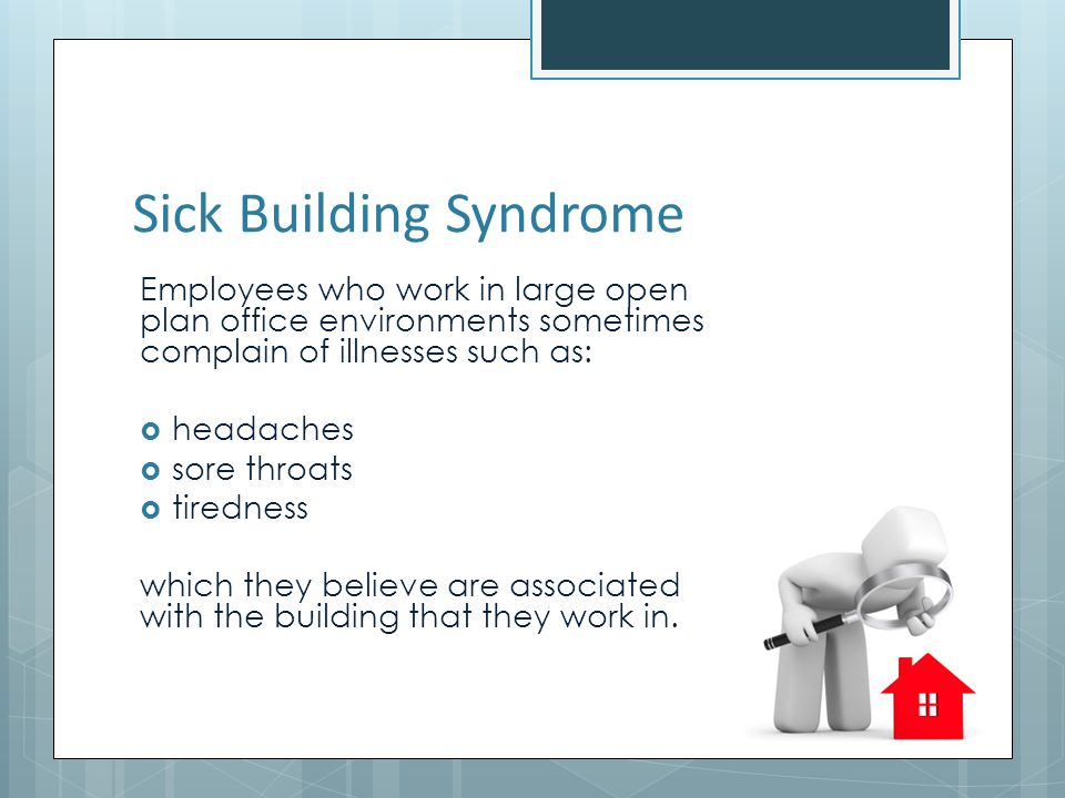 Sick Building Syndrome Employees who work in large open plan office environments sometimes complain of illnesses such as: headaches sore throats tiredness which they believe are associated with the building that they work in.