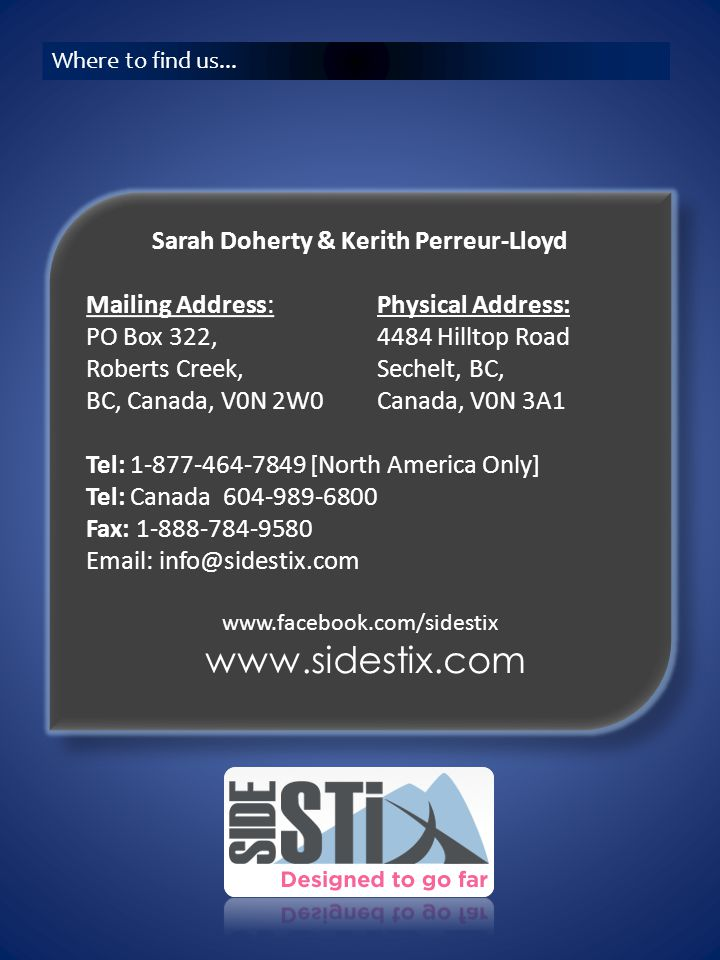 Sarah Doherty & Kerith Perreur-Lloyd Mailing Address: PO Box 322, Roberts Creek, BC, Canada, V0N 2W0 Tel: 1-877-464-7849 [North America Only] Tel: Canada 604-989-6800 Fax: 1-888-784-9580 Email: info@sidestix.com www.facebook.com/sidestix Sarah Doherty & Kerith Perreur-Lloyd Mailing Address: PO Box 322, Roberts Creek, BC, Canada, V0N 2W0 Tel: 1-877-464-7849 [North America Only] Tel: Canada 604-989-6800 Fax: 1-888-784-9580 Email: info@sidestix.com www.facebook.com/sidestix www.sidestix.com Where to find us...