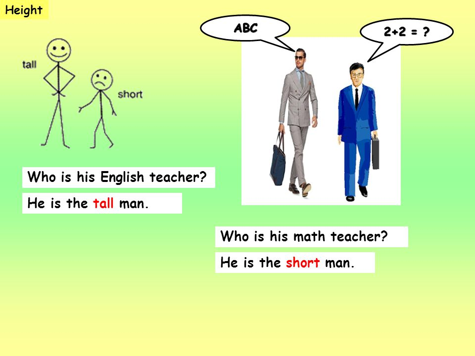 Who is his English teacher? He is the tall man. Height Who is his math teacher? He is the short man.