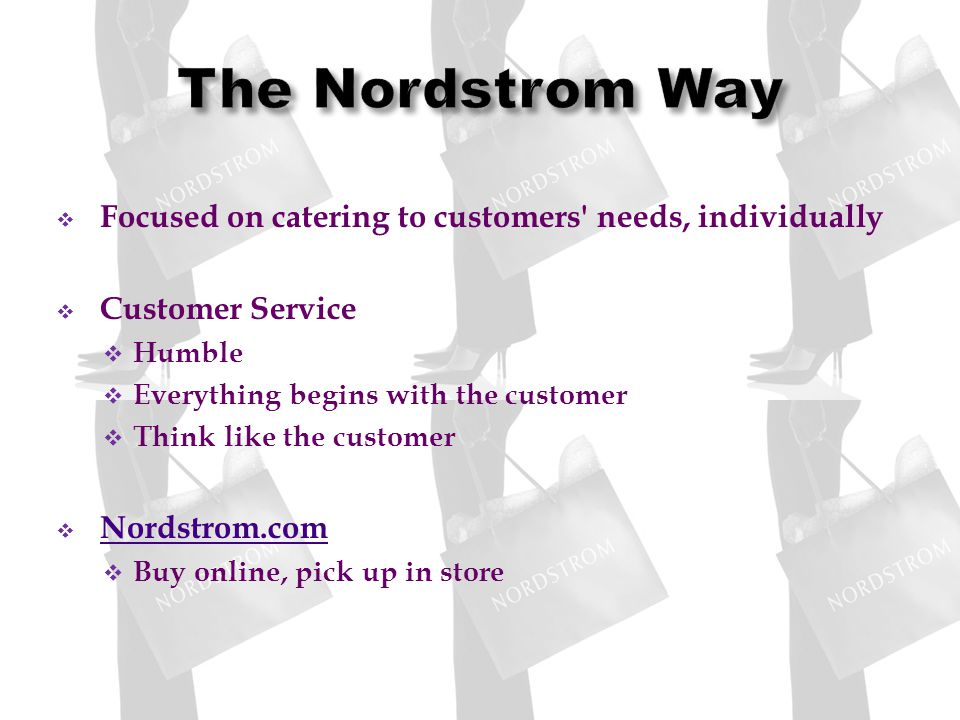 Focused on catering to customers needs, individually Customer Service Humble Everything begins with the customer Think like the customer Nordstrom.com Buy online, pick up in store