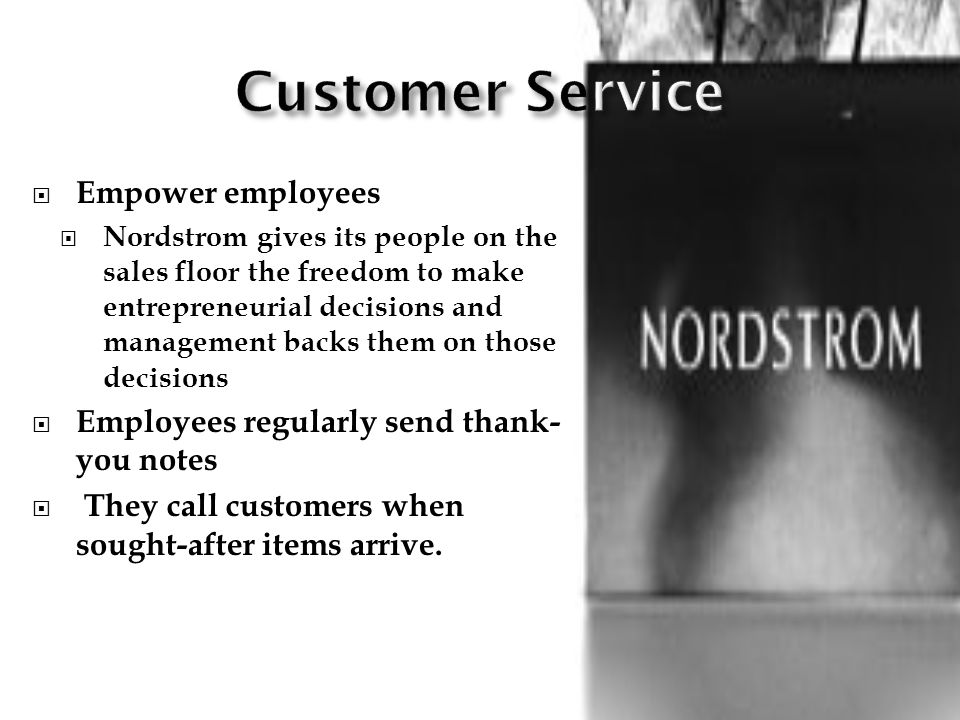 Empower employees Nordstrom gives its people on the sales floor the freedom to make entrepreneurial decisions and management backs them on those decisions Employees regularly send thank- you notes They call customers when sought-after items arrive.