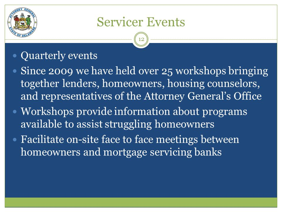 Servicer Events Quarterly events Since 2009 we have held over 25 workshops bringing together lenders, homeowners, housing counselors, and representatives of the Attorney Generals Office Workshops provide information about programs available to assist struggling homeowners Facilitate on-site face to face meetings between homeowners and mortgage servicing banks 12