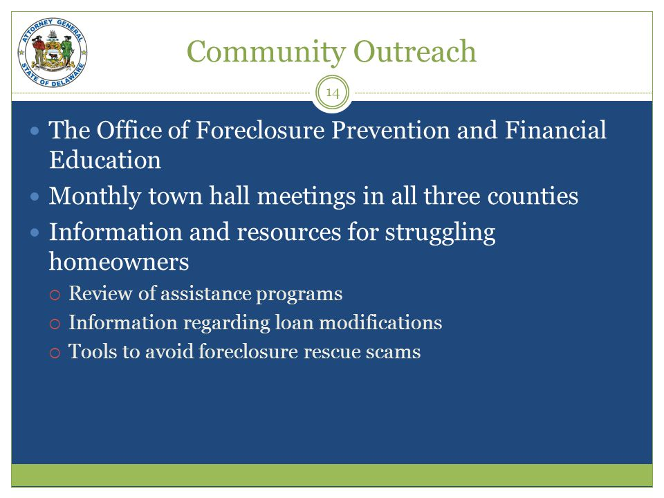 Community Outreach The Office of Foreclosure Prevention and Financial Education Monthly town hall meetings in all three counties Information and resources for struggling homeowners Review of assistance programs Information regarding loan modifications Tools to avoid foreclosure rescue scams 14