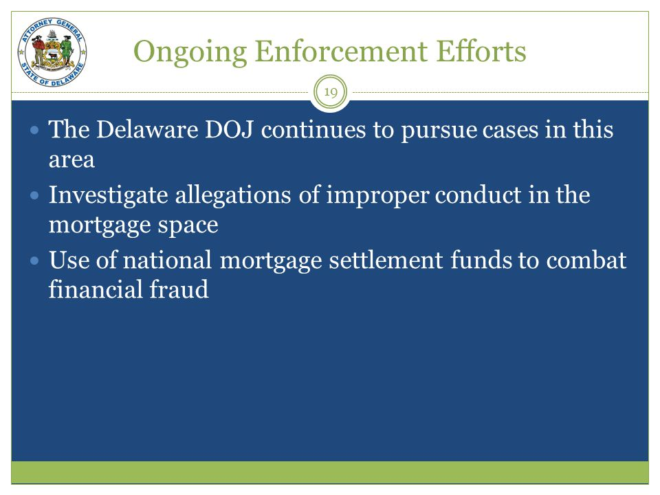 Ongoing Enforcement Efforts The Delaware DOJ continues to pursue cases in this area Investigate allegations of improper conduct in the mortgage space Use of national mortgage settlement funds to combat financial fraud 19