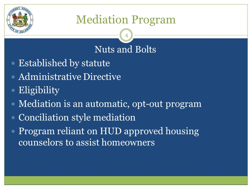 Mediation Program Nuts and Bolts Established by statute Administrative Directive Eligibility Mediation is an automatic, opt-out program Conciliation style mediation Program reliant on HUD approved housing counselors to assist homeowners 4