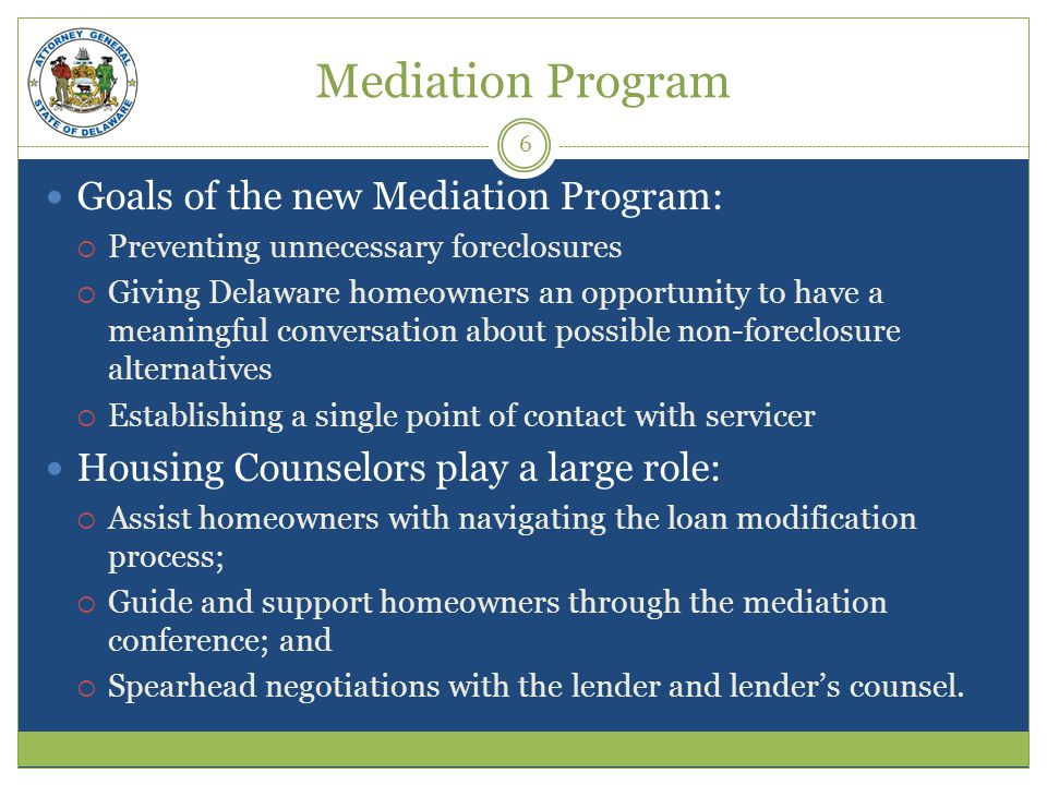 Mediation Program Goals of the new Mediation Program: Preventing unnecessary foreclosures Giving Delaware homeowners an opportunity to have a meaningful conversation about possible non-foreclosure alternatives Establishing a single point of contact with servicer Housing Counselors play a large role: Assist homeowners with navigating the loan modification process; Guide and support homeowners through the mediation conference; and Spearhead negotiations with the lender and lenders counsel.