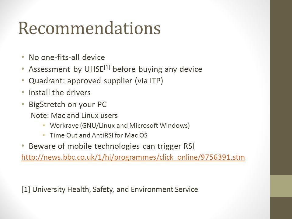 Recommendations No one-fits-all device Assessment by UHSE [1] before buying any device Quadrant: approved supplier (via ITP) Install the drivers BigStretch on your PC Note: Mac and Linux users Workrave (GNU/Linux and Microsoft Windows) Time Out and AntiRSI for Mac OS Beware of mobile technologies can trigger RSI http://news.bbc.co.uk/1/hi/programmes/click_online/9756391.stm [1] University Health, Safety, and Environment Service
